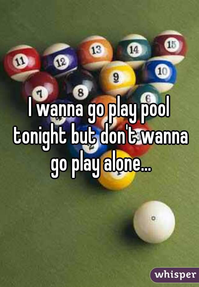 I wanna go play pool tonight but don't wanna go play alone...