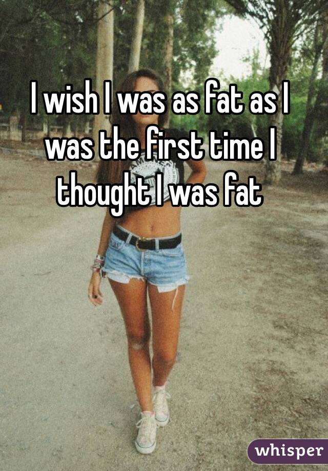 I wish I was as fat as I was the first time I thought I was fat