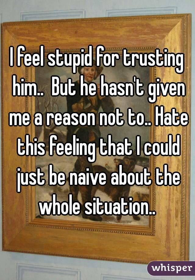 I feel stupid for trusting him..  But he hasn't given me a reason not to.. Hate this feeling that I could just be naive about the whole situation..