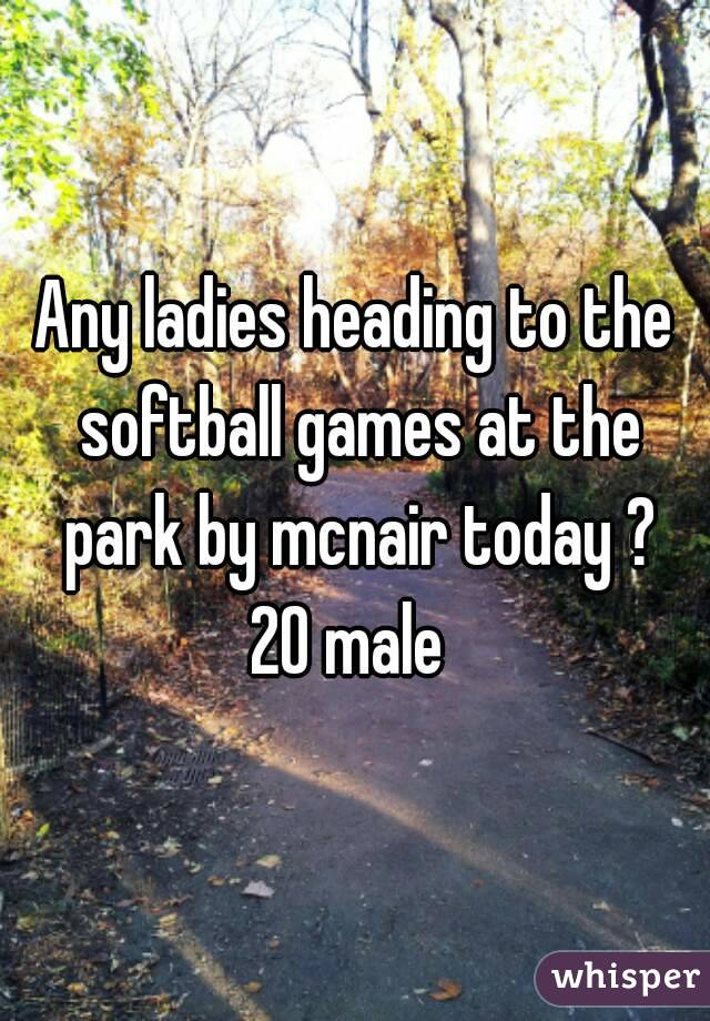 Any ladies heading to the softball games at the park by mcnair today ? 20 male