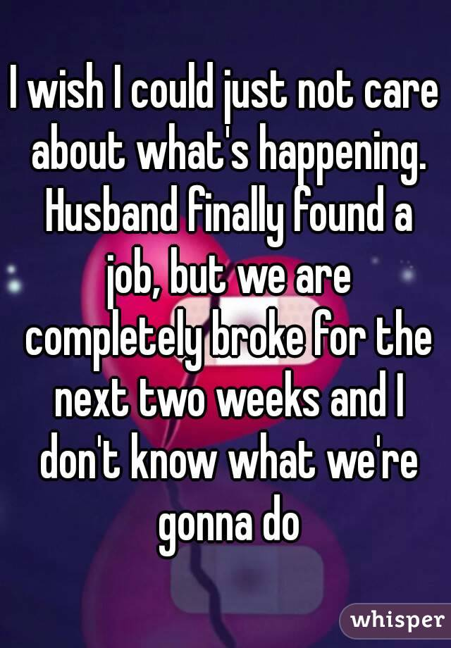 I wish I could just not care about what's happening. Husband finally found a job, but we are completely broke for the next two weeks and I don't know what we're gonna do