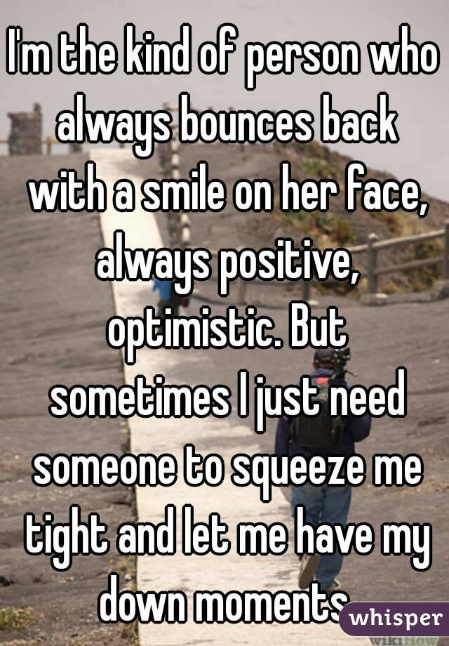I'm the kind of person who always bounces back with a smile on her face, always positive, optimistic. But sometimes I just need someone to squeeze me tight and let me have my down moments.