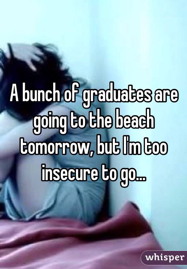 A bunch of graduates are going to the beach tomorrow, but I'm too insecure to go...