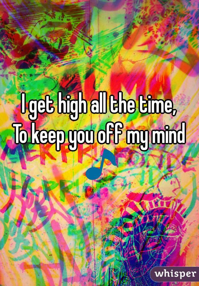 I get high all the time, To keep you off my mind 🎵
