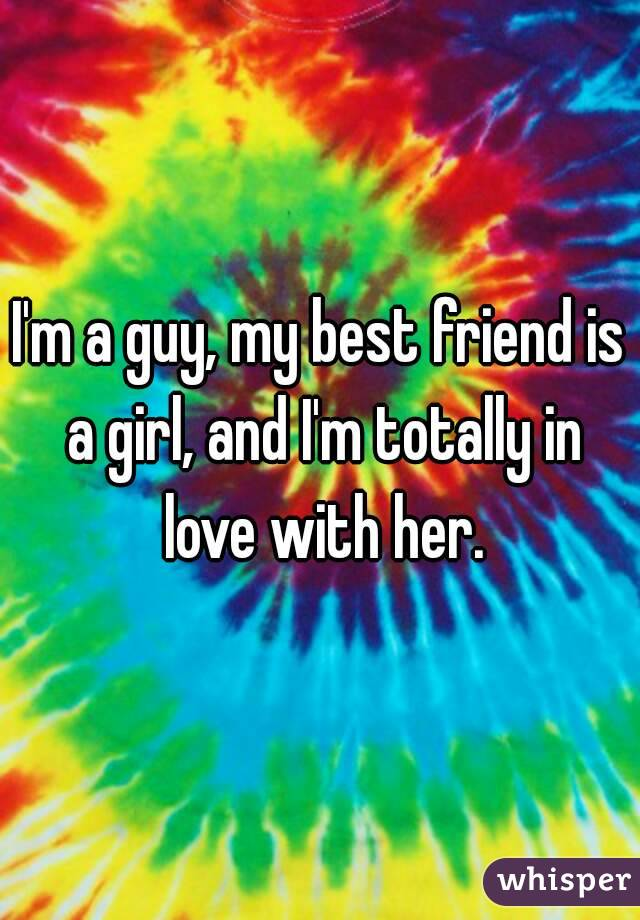 I'm a guy, my best friend is a girl, and I'm totally in love with her.