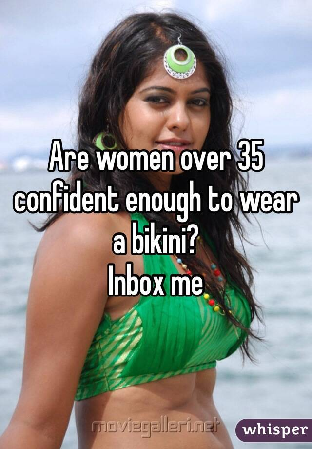 Are women over 35 confident enough to wear a bikini? Inbox me