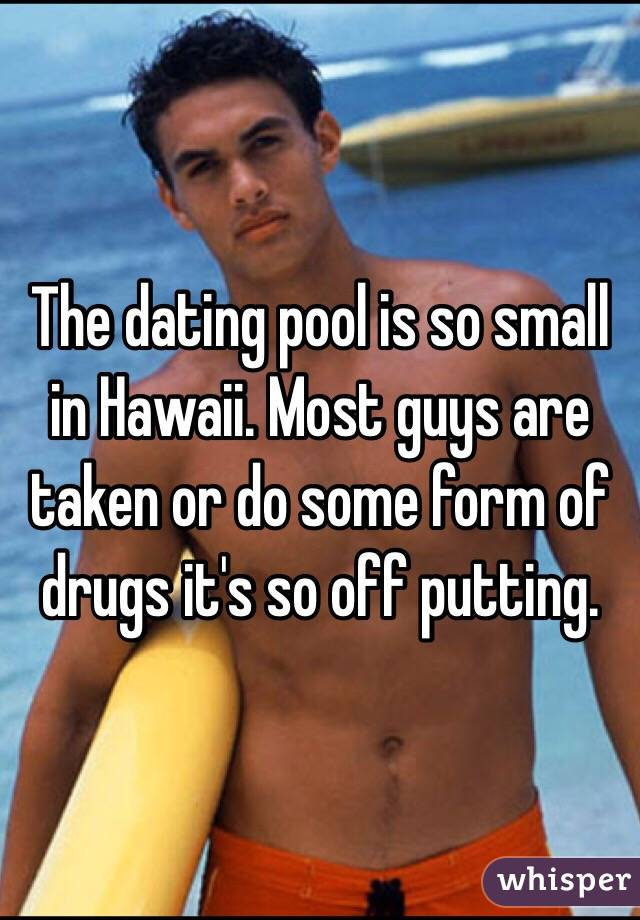 The dating pool is so small in Hawaii. Most guys are taken or do some form of drugs it's so off putting.