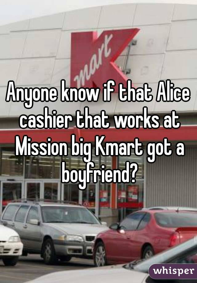 Anyone know if that Alice cashier that works at Mission big Kmart got a boyfriend?