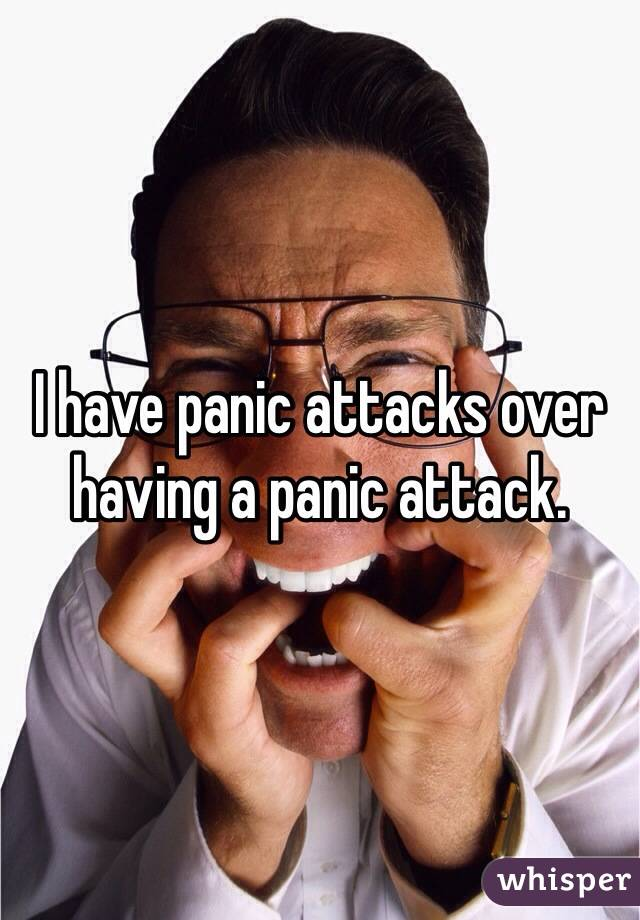 I have panic attacks over having a panic attack.