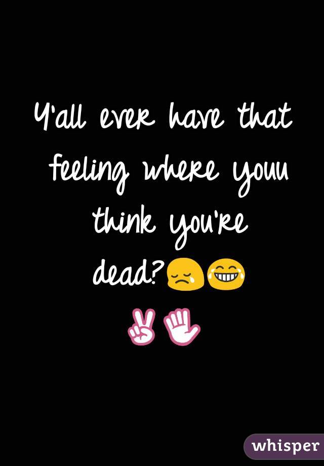Y'all ever have that feeling where youu think you're dead?😢😂✌✋