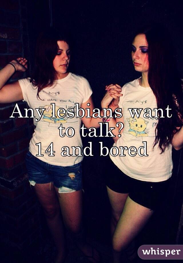 Any lesbians want to talk? 14 and bored