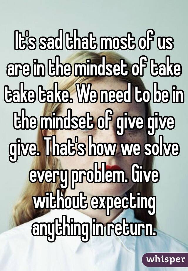 It's sad that most of us are in the mindset of take take take. We need to be in the mindset of give give give. That's how we solve every problem. Give without expecting anything in return.
