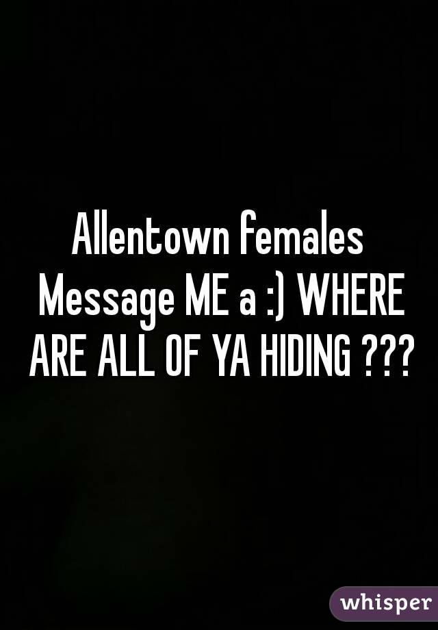 Allentown females Message ME a :) WHERE ARE ALL OF YA HIDING ???