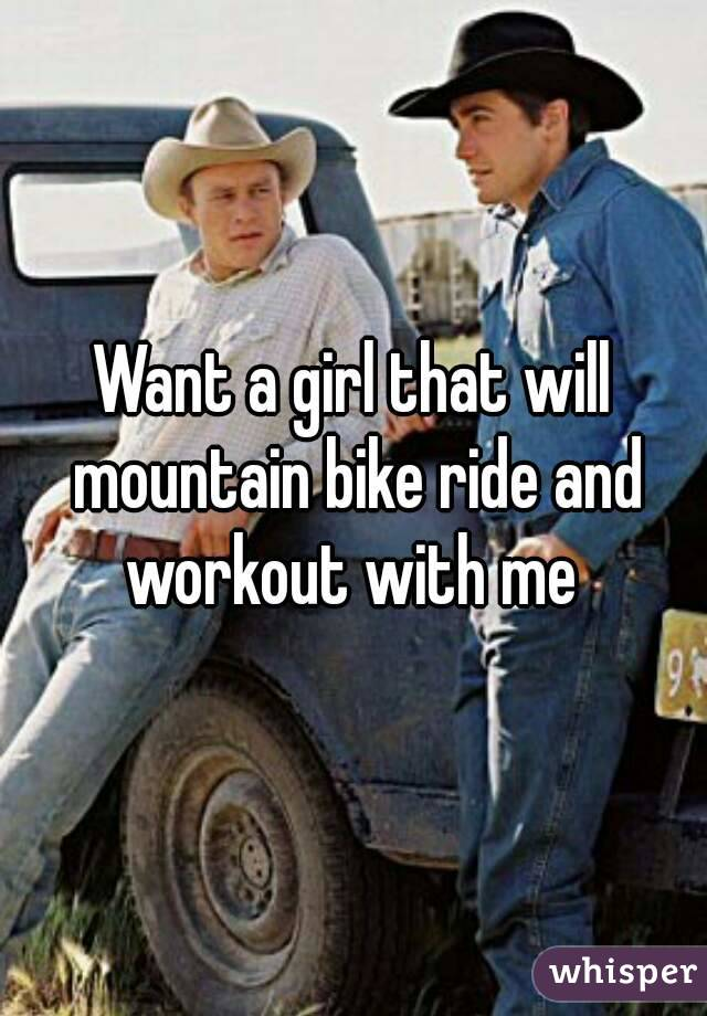 Want a girl that will mountain bike ride and workout with me
