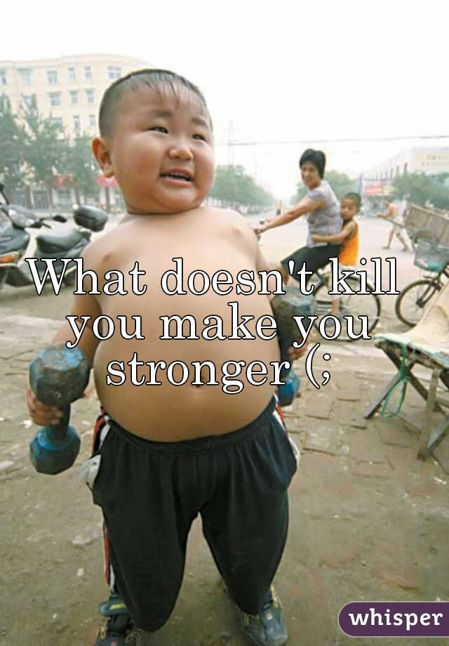 What doesn't kill you make you stronger (;