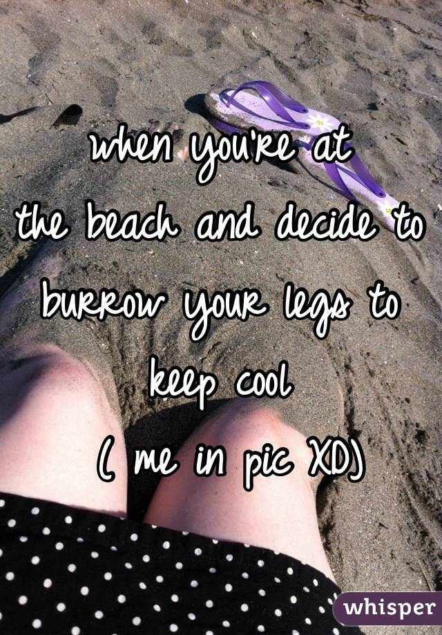 when you're at  the beach and decide to burrow your legs to  keep cool  ( me in pic XD)