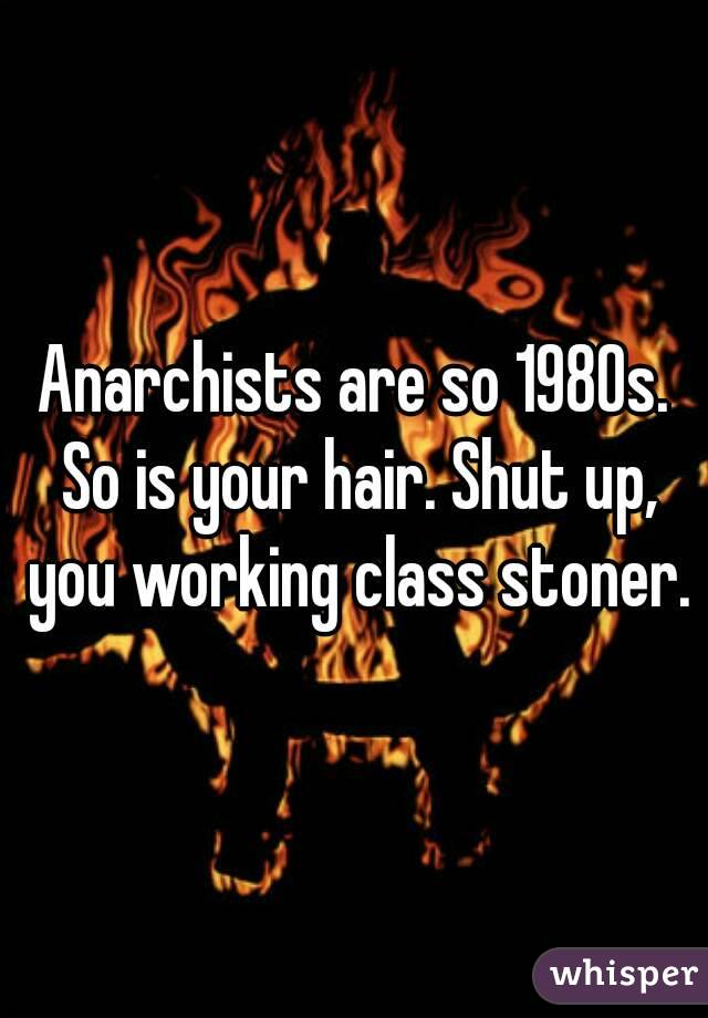 Anarchists are so 1980s. So is your hair. Shut up, you working class stoner.