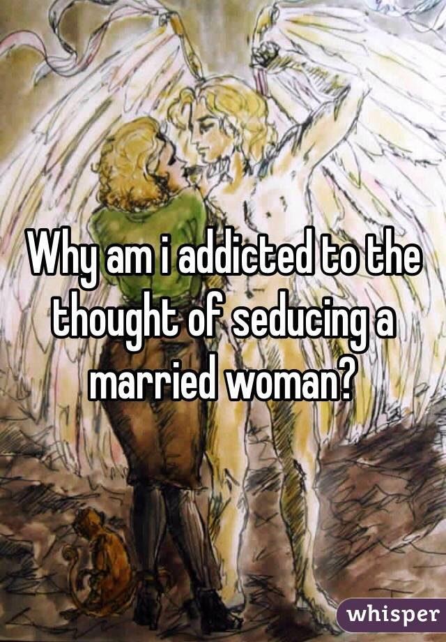 Why am i addicted to the thought of seducing a married woman?