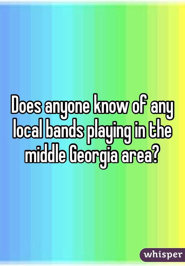 Does anyone know of any local bands playing in the middle Georgia area?