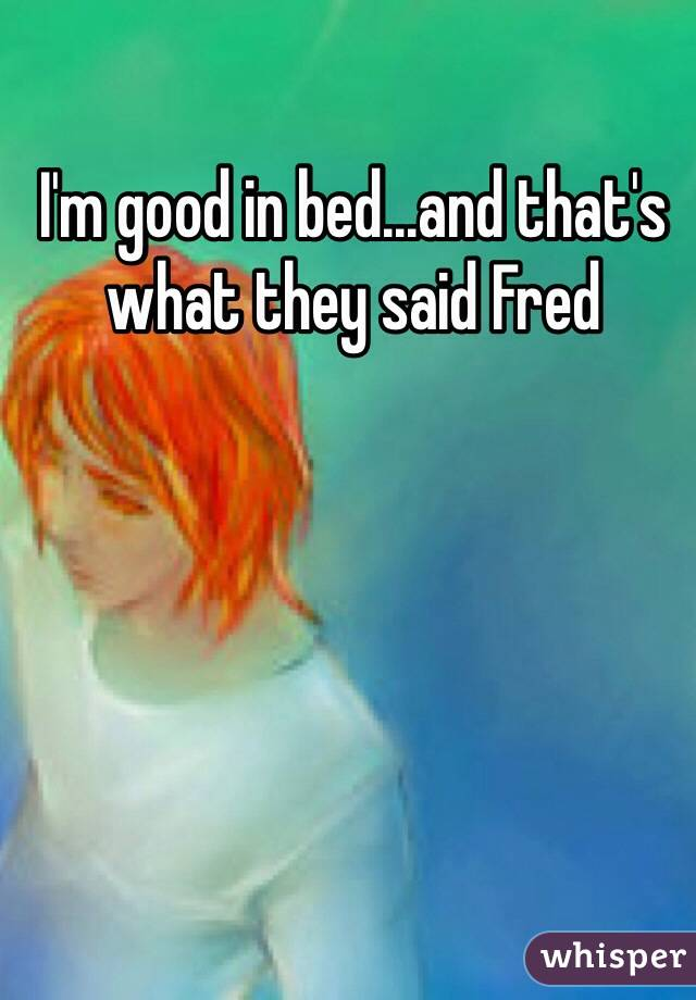 I'm good in bed...and that's what they said Fred