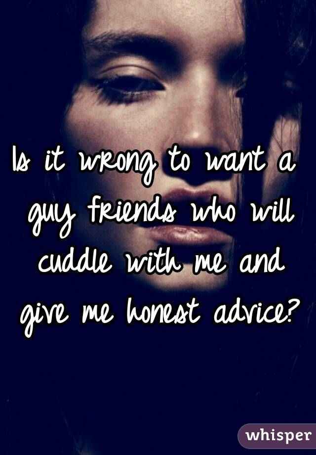 Is it wrong to want a guy friends who will cuddle with me and give me honest advice?