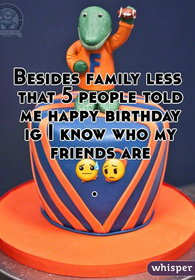 Besides family less that 5 people told me happy birthday ig I know who my friends are 😓😔.