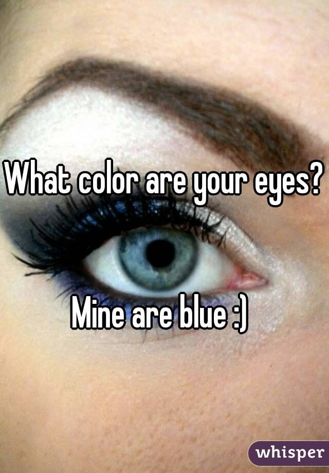 What color are your eyes?   Mine are blue :)