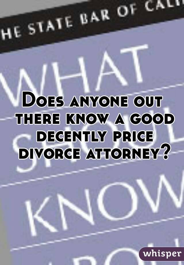 Does anyone out there know a good decently price divorce attorney?