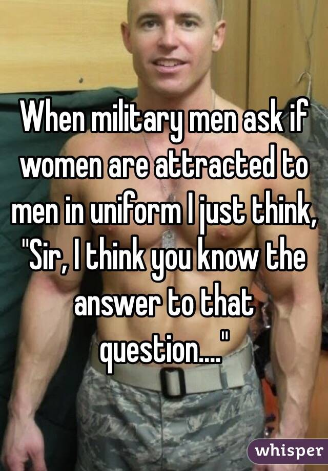 "When military men ask if women are attracted to men in uniform I just think, ""Sir, I think you know the answer to that question...."""
