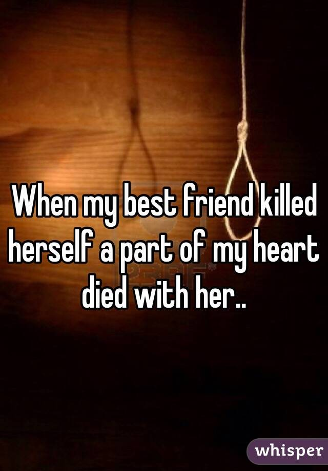 When my best friend killed herself a part of my heart died with her..