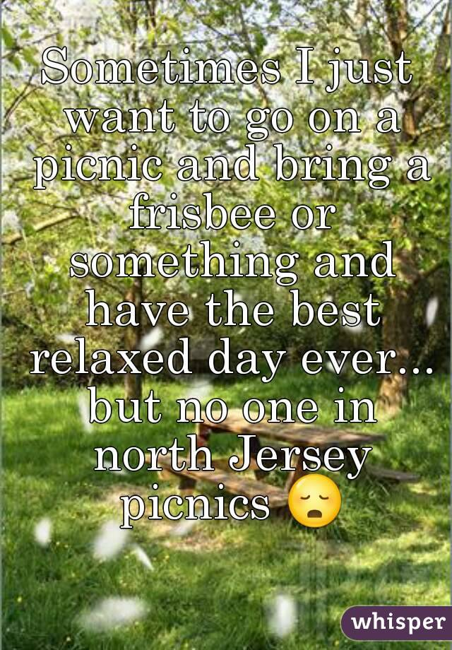 Sometimes I just want to go on a picnic and bring a frisbee or something and have the best relaxed day ever... but no one in north Jersey picnics 😳