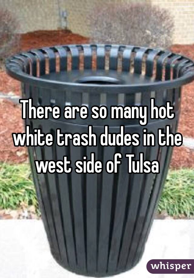 There are so many hot white trash dudes in the west side of Tulsa