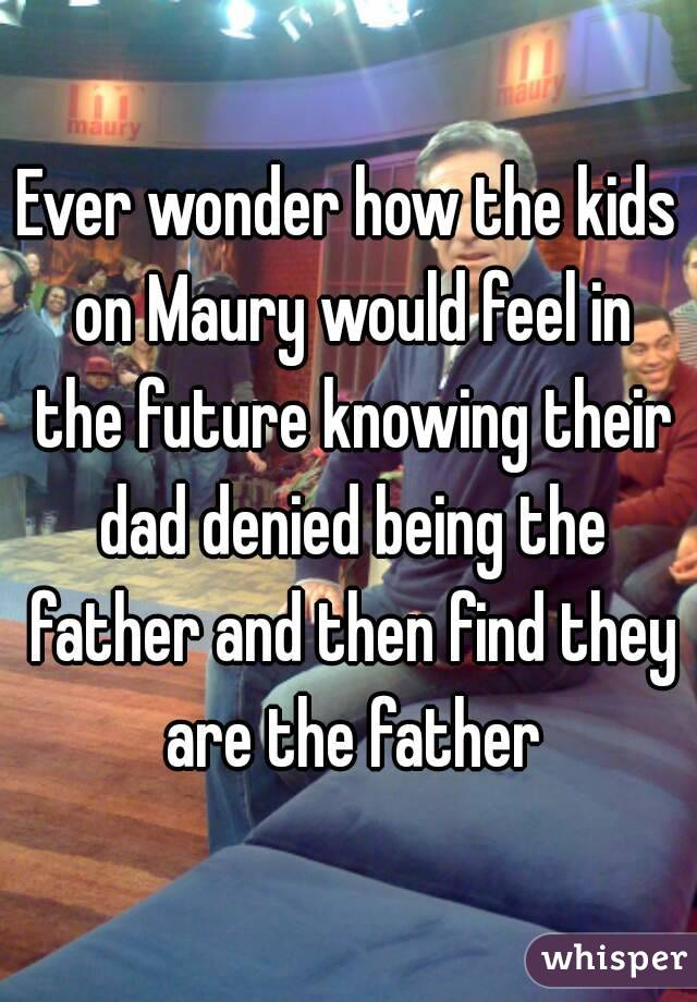 Ever wonder how the kids on Maury would feel in the future knowing their dad denied being the father and then find they are the father