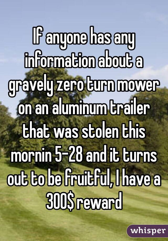 If anyone has any information about a gravely zero turn mower on an aluminum trailer that was stolen this mornin 5-28 and it turns out to be fruitful, I have a 300$ reward