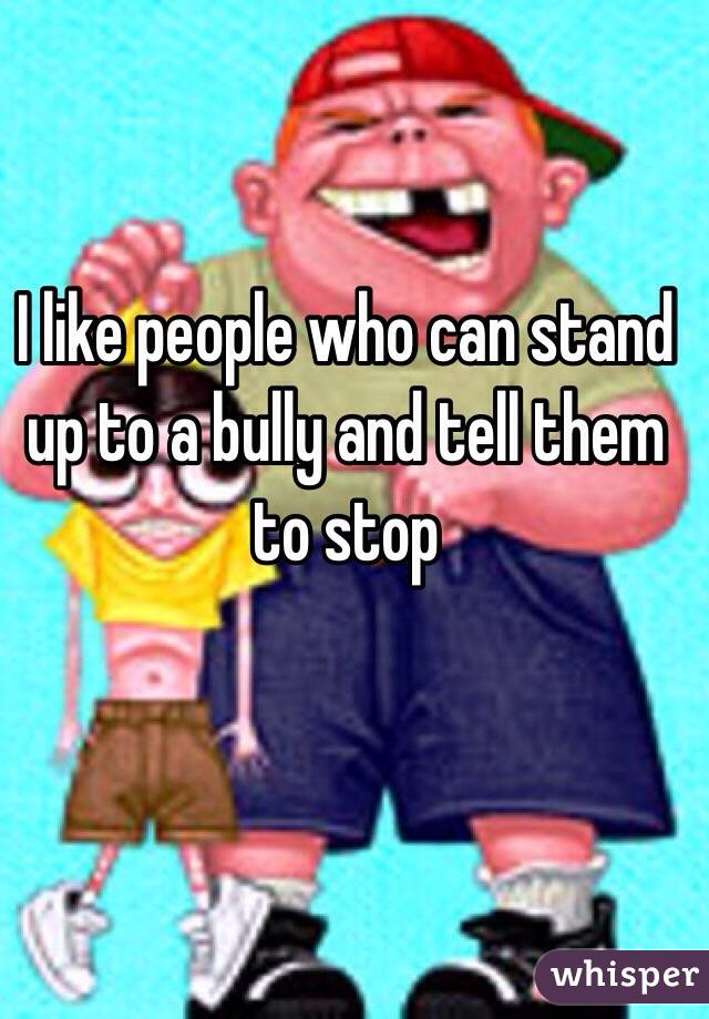 I like people who can stand up to a bully and tell them to stop