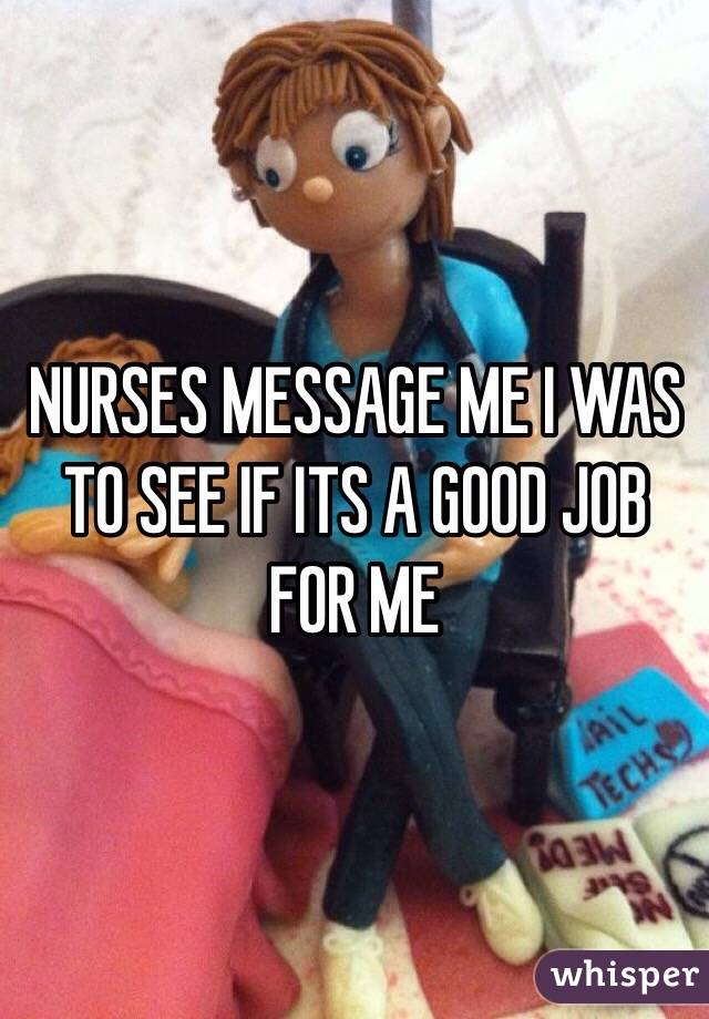 NURSES MESSAGE ME I WAS TO SEE IF ITS A GOOD JOB FOR ME
