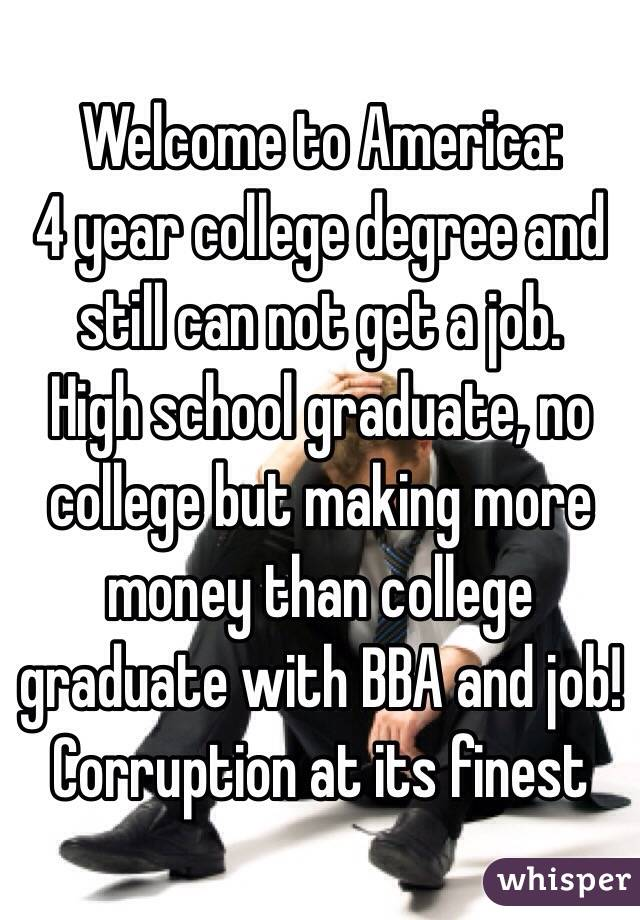 Welcome to America: 4 year college degree and still can not get a job. High school graduate, no college but making more money than college graduate with BBA and job! Corruption at its finest