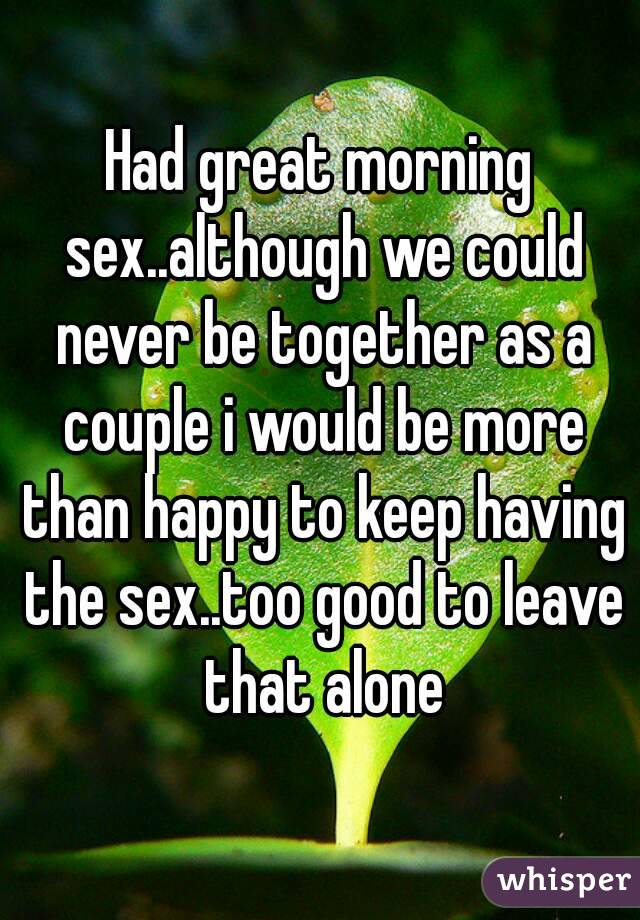Had great morning sex..although we could never be together as a couple i would be more than happy to keep having the sex..too good to leave that alone
