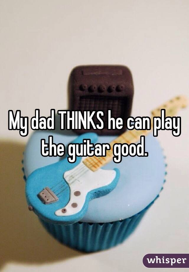 My dad THINKS he can play the guitar good.