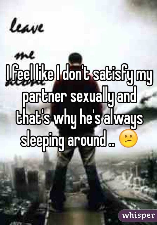 I feel like I don't satisfy my partner sexually and that's why he's always sleeping around .. 😕