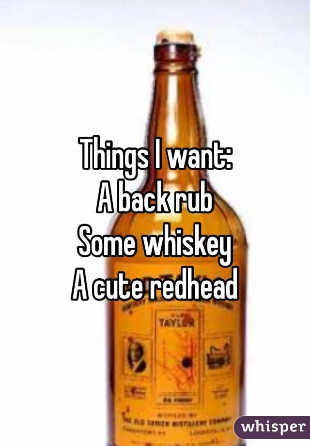 Things I want:  A back rub Some whiskey A cute redhead