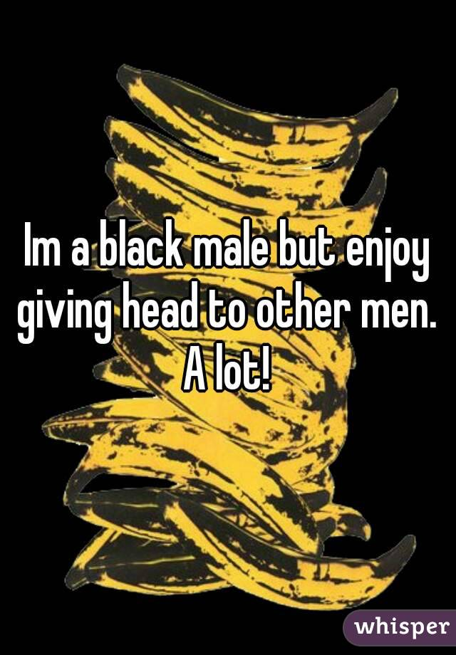 Im a black male but enjoy giving head to other men.  A lot!