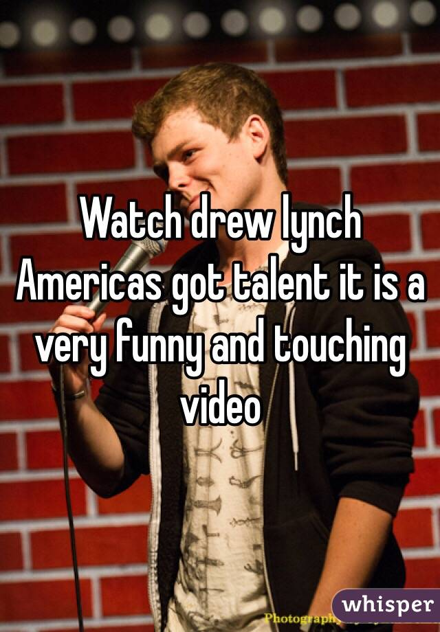 Watch drew lynch Americas got talent it is a very funny and touching video