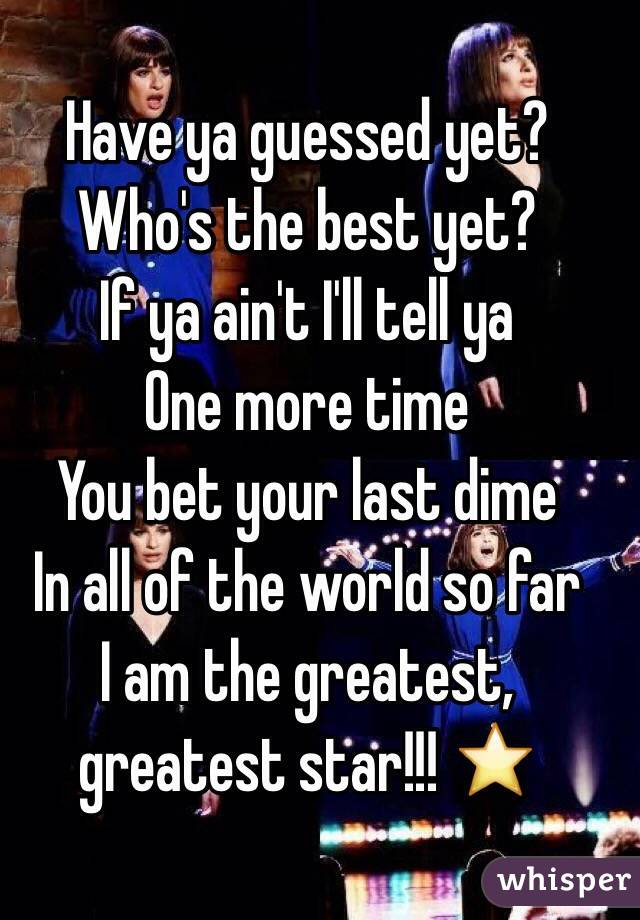 Have ya guessed yet? Who's the best yet?  If ya ain't I'll tell ya One more time  You bet your last dime In all of the world so far I am the greatest, greatest star!!! ⭐️