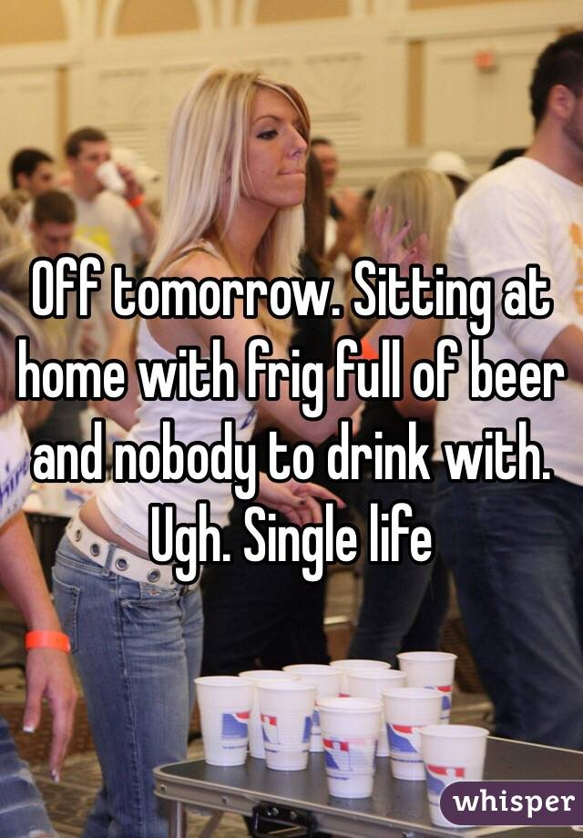 Off tomorrow. Sitting at home with frig full of beer and nobody to drink with. Ugh. Single life