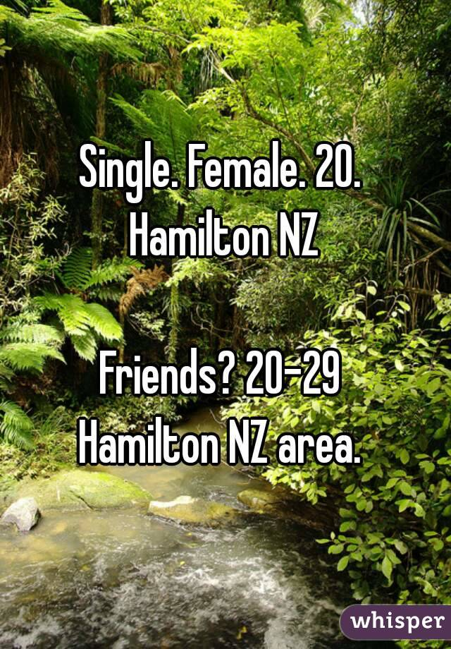 Single. Female. 20.  Hamilton NZ   Friends? 20-29  Hamilton NZ area.