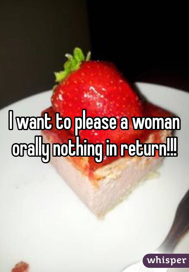 I want to please a woman orally nothing in return!!!