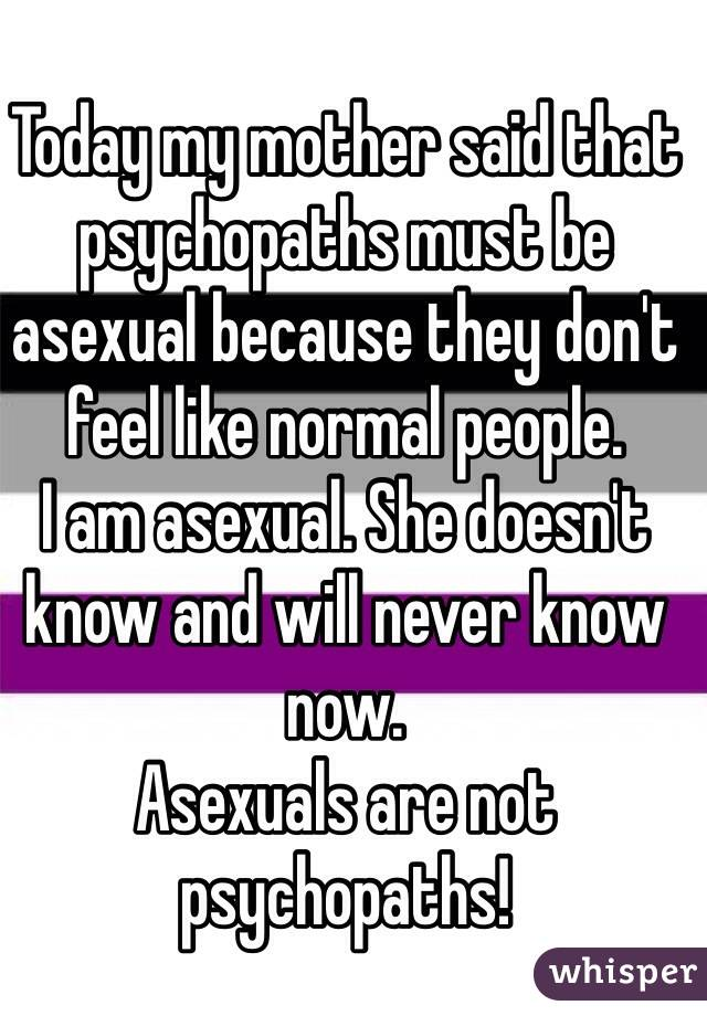 Today my mother said that psychopaths must be asexual because they don't feel like normal people.  I am asexual. She doesn't know and will never know now.  Asexuals are not psychopaths!
