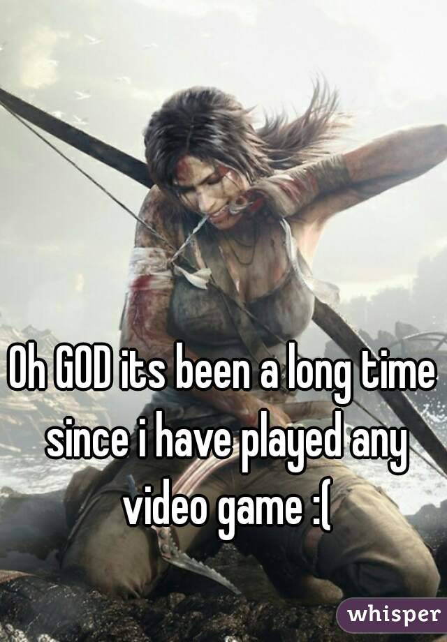 Oh GOD its been a long time since i have played any video game :(