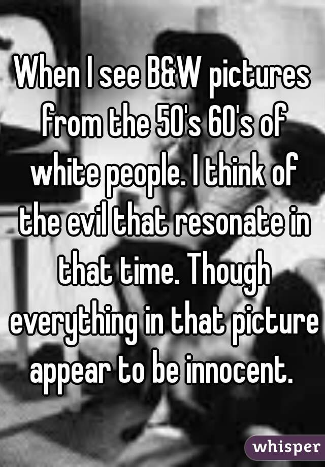 When I see B&W pictures from the 50's 60's of white people. I think of the evil that resonate in that time. Though everything in that picture appear to be innocent.